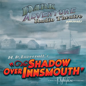 Dark Adventure Radio Theatre: The Shadow over Innsmouth (1 CD) - H. P. Lovecraft